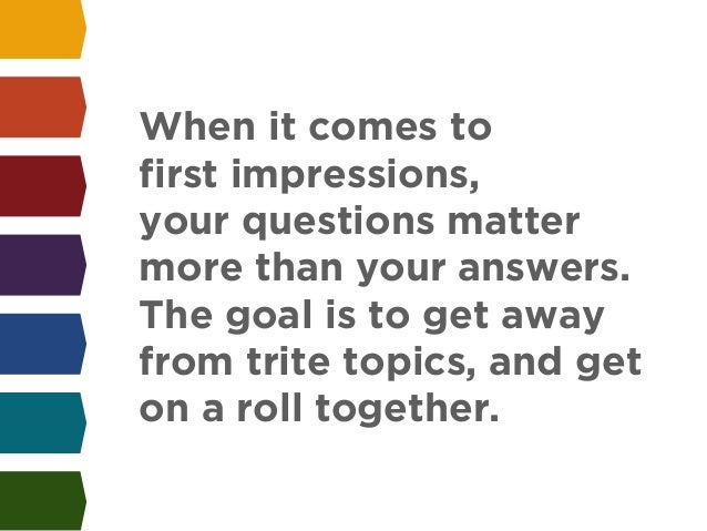 When it comes to  first impressions,  your questions matter  more than your answers.  The goal is to get away  from trite ...