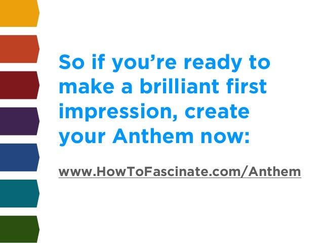 So if you're ready to  make a brilliant first  impression, create  your Anthem now:  !  www.HowToFascinate.com/Anthem