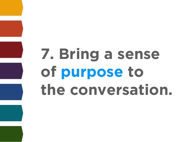 7. Bring a sense  of purpose to  the conversation.