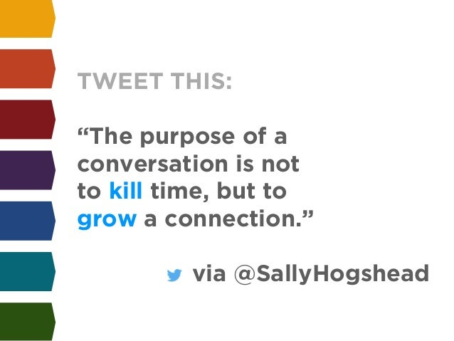 """TWEET THIS:  !  """"The purpose of a  conversation is not  to kill time, but to  grow a connection.""""  !  via @SallyHogshead"""