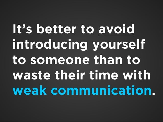 !  It's better to avoid  introducing yourself  to someone than to  waste their time with  weak communication.  !