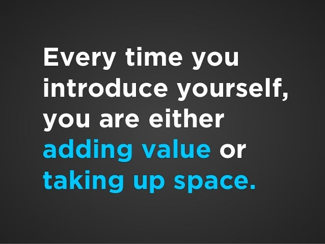 !  Every time you  introduce yourself,  you are either  adding value or  taking up space.