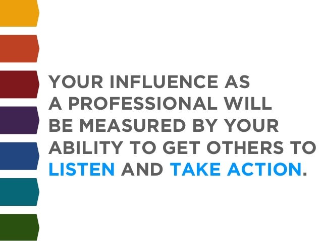 !  YOUR INFLUENCE AS  A PROFESSIONAL WILL  BE MEASURED BY YOUR  ABILITY TO GET OTHERS TO  LISTEN AND TAKE ACTION.