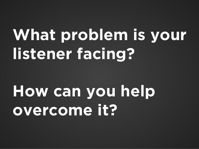 !  What problem is your  listener facing?  !  How can you help  overcome it?