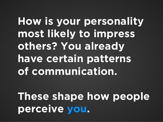 !  How is your personality  most likely to impress  others? You already  have certain patterns  of communication.  !  Thes...