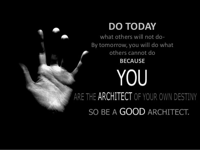 DO TODAY   what others will not do-By tomorrow, you will do what      others cannot do          BECAUSE