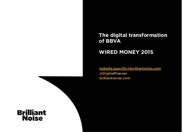 isabelle.quevilly@brilliantnoise.com @DigitalPlanner brilliantnoise.com The digital transformation of BBVA  WIRED MONE...