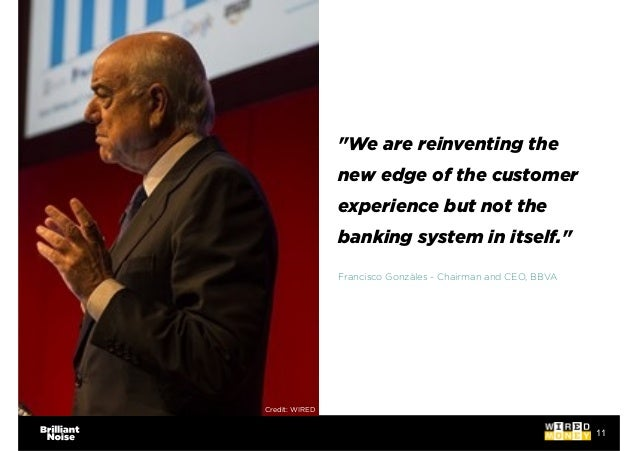 """11 """"We are reinventing the new edge of the customer experience but not the banking system in itself."""" Francisco Gonzàles -..."""