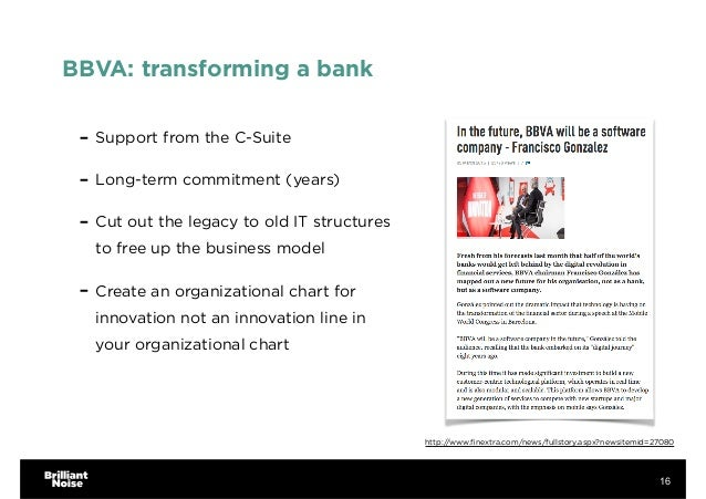 BBVA: transforming a bank - Support from the C-Suite - Long-term commitment (years) - Cut out the legacy to old IT structu...