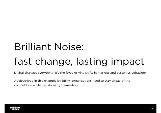 Brilliant Noise:  fast change, lasting impact Digital changes everything. It's the force driving shifts in markets and c...