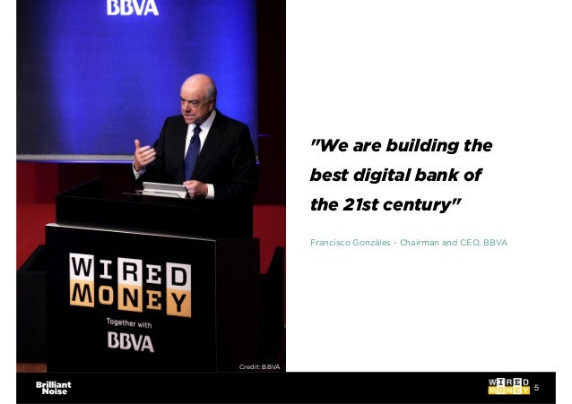"""5 """"We are building the best digital bank of the 21st century"""" Francisco Gonzàles - Chairman and CEO, BBVA Credit: BBVA"""