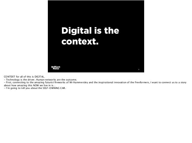 Digital is the context. 4 CONTEXT for all of this is DIGITAL. - Technology is the driver. Human networks are the outcome. ...