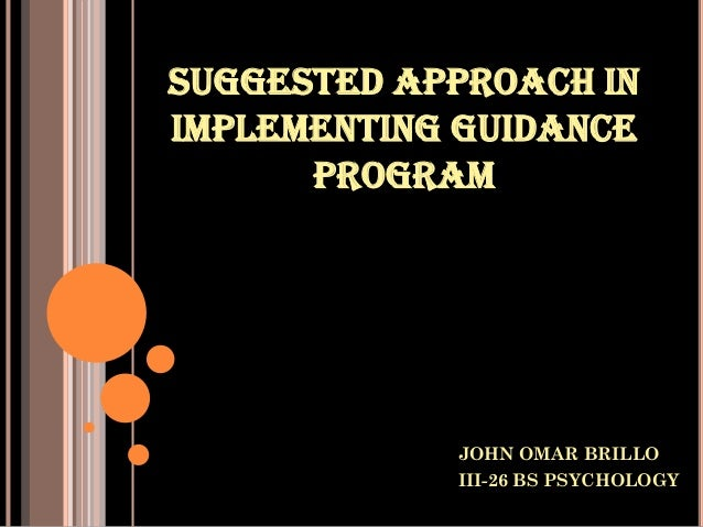 SUGGESTED APPROACH IN IMPLEMENTING GUIDANCE PROGRAM  JOHN OMAR BRILLO III-26 BS PSYCHOLOGY