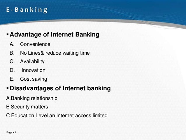 benefits and disadvantages of internet banking A financial institution may use state-of-the-art security measures to protect your information, but once you have your account available online, your information is at risk from hackers, according to the article titled online banking--advantages and disadvantages as published on financial web.