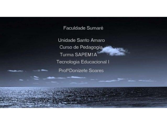 Faculdade Sumaré  Unidade Santo Amaro Curso de Pedagogia  Turma SAPEM1A  Tecnologia Educacional |   ~ Prof9Donizete Soares...