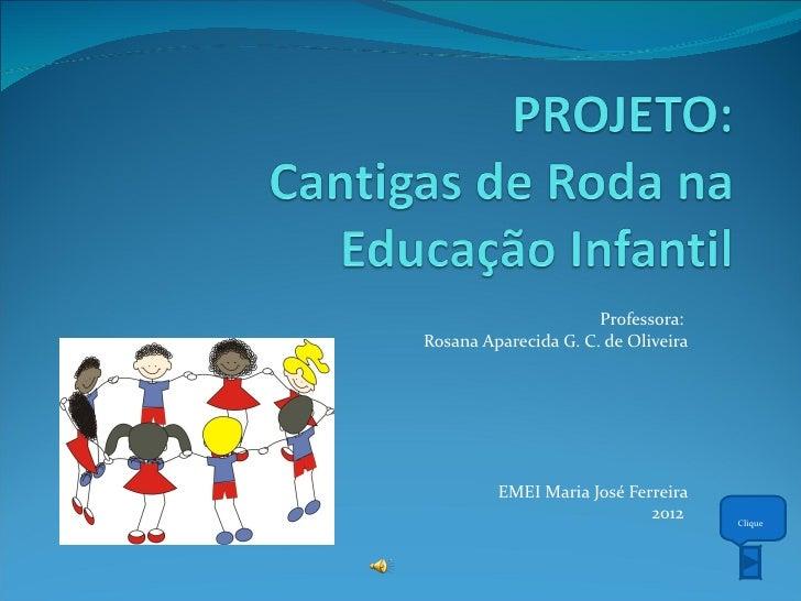 Professora:Rosana Aparecida G. C. de Oliveira         EMEI Maria José Ferreira                            2012     Clique