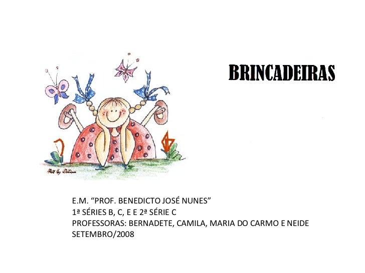 """E.M. """"PROF. BENEDICTO JOSÉ NUNES"""" 1ª SÉRIES B, C, E E 2ª SÉRIE C PROFESSORAS: BERNADETE, CAMILA, MARIA DO CARMO E NEIDE SE..."""