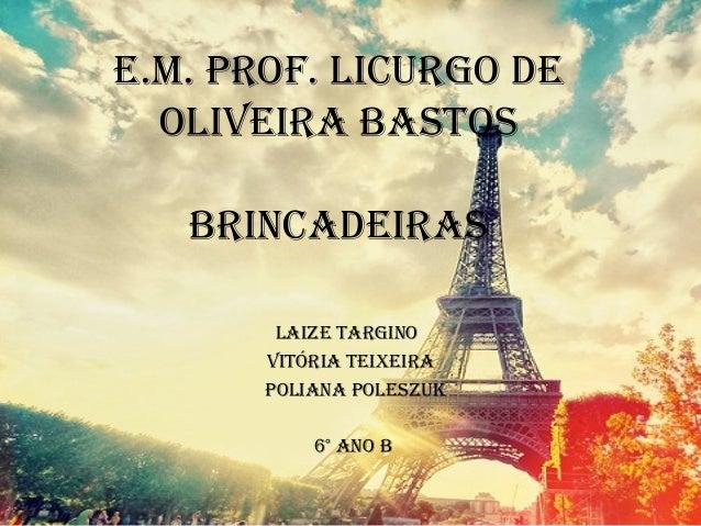 E.M. Prof. Licurgo dE oLivEira bastos brincadEiras LaizE targino vitÓria tEiXEira PoLiana PoLEszuK 6° ano b