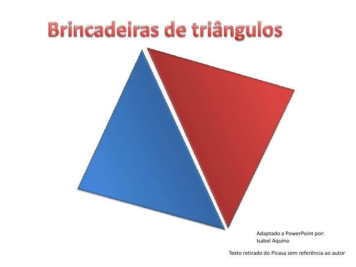 Brincadeiras de triângulos <br />Adaptado a PowerPoint por:<br />Isabel Aquino<br />Texto retirado do Picasa sem referênci...