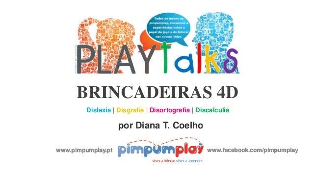 BRINCADEIRAS 4D Dislexia | Disgrafia | Disortografia | Discalculia por Diana T. Coelho www.pimpumplay.pt www.facebook.com/...