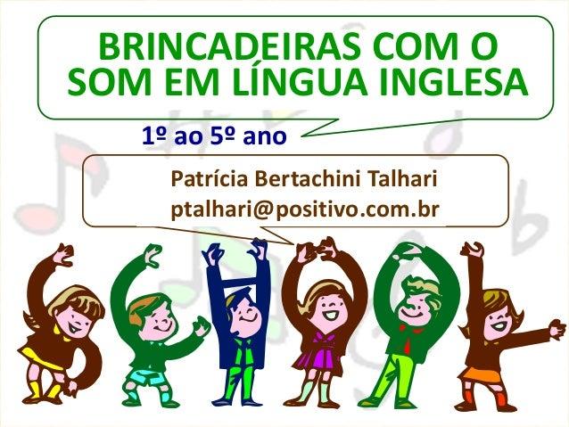 BRINCADEIRAS COM OSOM EM LÍNGUA INGLESAPatrícia Bertachini Talhariptalhari@positivo.com.br1º ao 5º ano