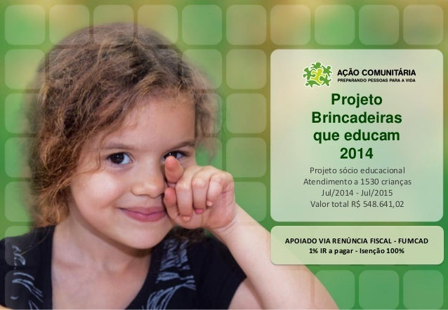 Projeto Brincadeiras que educam 2014 Projeto sócio educacional Atendimento a 1530 crianças Jul/2014 - Jul/2015 Valor total...