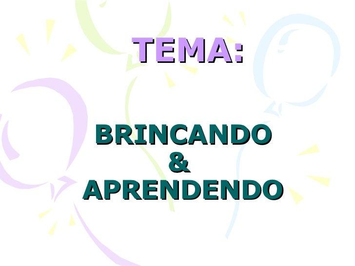 BRINCANDO &  APRENDENDO TEMA: