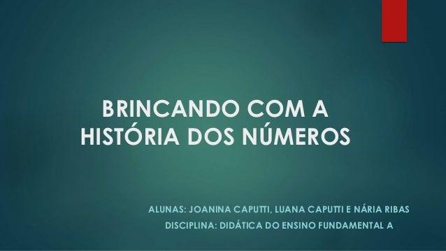 BRINCANDO COM A HISTÓRIA DOS NÚMEROS ALUNAS: JOANINA CAPUTTI, LUANA CAPUTTI E NÁRIA RIBAS DISCIPLINA: DIDÁTICA DO ENSINO F...