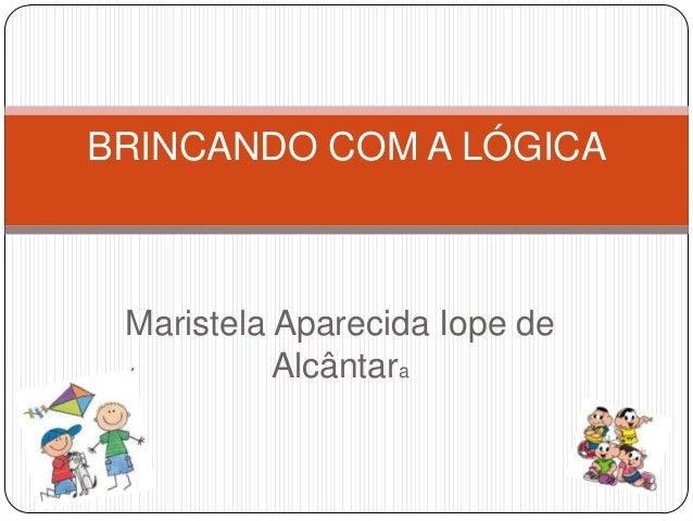 BRINCANDO COM A LÓGICA Maristela Aparecida Iope de           Alcântara