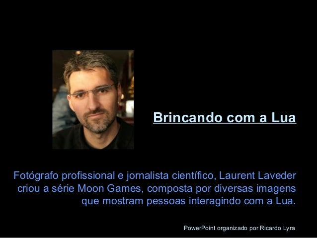 Brincando com a Lua  Fotógrafo profissional e jornalista científico, Laurent Laveder  criou a série Moon Games, composta p...