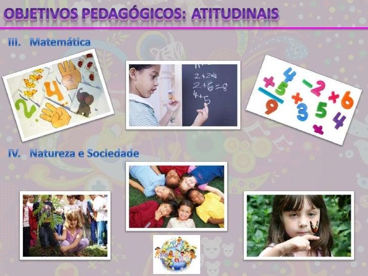 Objetivos pedagógicos:<br />Atitudinais<br />III.Matemática<br />IV.Natureza e Sociedade<br />