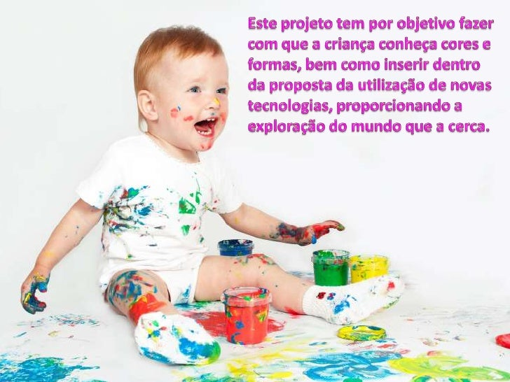 Este projeto tem por objetivo fazer com que a criança conheça cores e formas, bem como inserir dentro da proposta da utili...