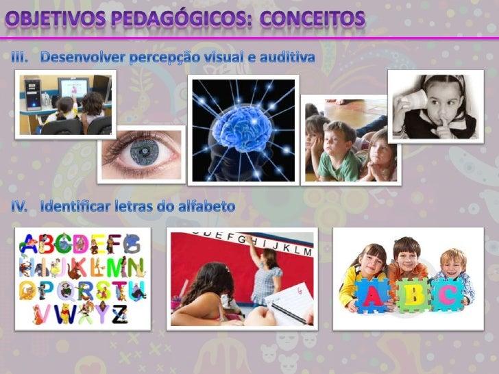 Objetivos pedagógicos:<br />Conceitos<br />III.Desenvolver percepção visual e auditiva<br />IV.Identificar letras do alf...