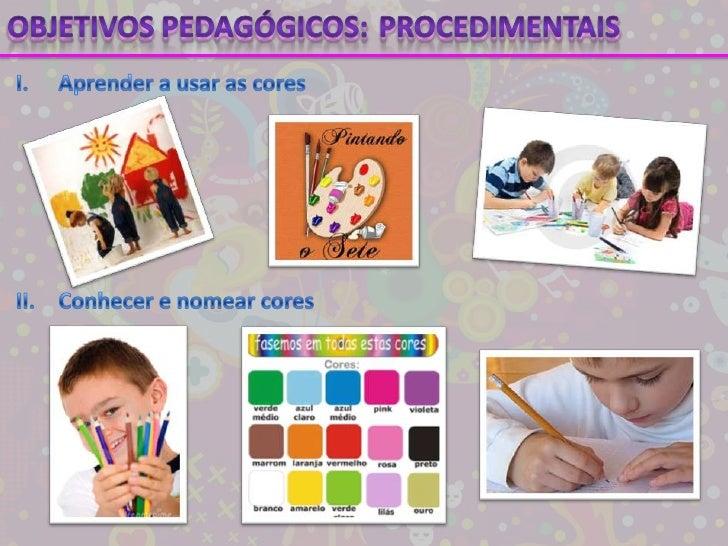 Objetivos pedagógicos:<br />Procedimentais<br />I.Aprender a usar as cores<br />II.Conhecer e nomear cores<br />