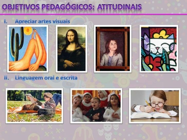 Objetivos pedagógicos:<br />Atitudinais<br />I.Apreciar artes visuais<br />II.Linguagem oral e escrita<br />