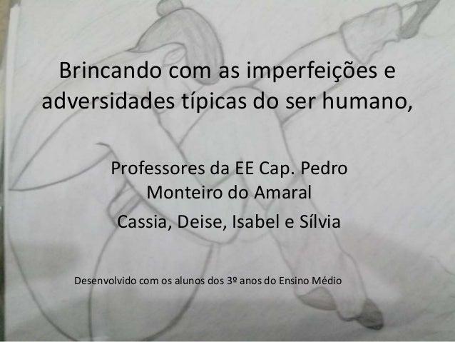 Brincando com as imperfeições e adversidades típicas do ser humano, Professores da EE Cap. Pedro Monteiro do Amaral Cassia...