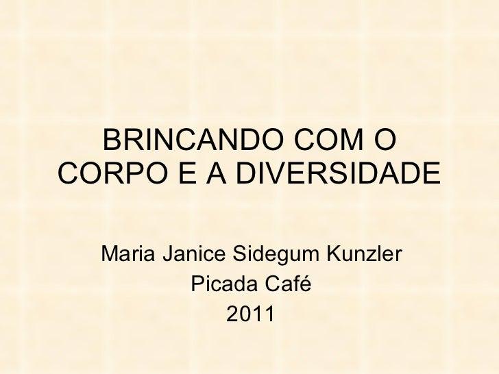 BRINCANDO COM O CORPO E A DIVERSIDADE Maria Janice Sidegum Kunzler Picada Café 2011