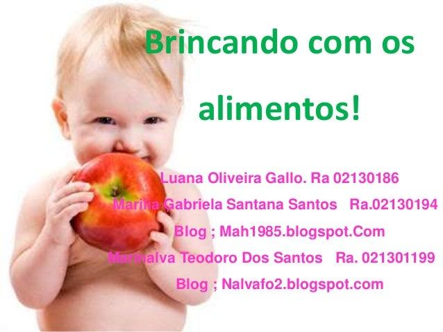 Brincando com os alimentos! Luana Oliveira Gallo. Ra 02130186 Marilia Gabriela Santana Santos Ra.02130194 Blog ; Mah1985.b...