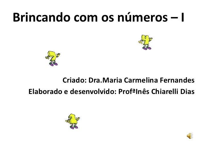 Brincando com os números –I<br />Criado: Dra.Maria Carmelina Fernandes<br />Elaborado e desenvolvido: ProfªInês Chiarelli ...