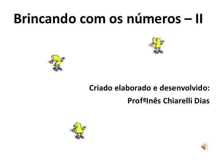 <ul><li>Brincando com os números –   II </li></ul><ul><li>Criado elaborado e desenvolvido: </li></ul><ul><li>ProfªInês Chi...