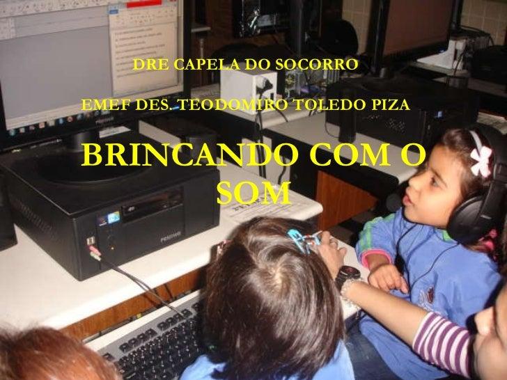 BRINCANDO COM O SOM DRE CAPELA DO SOCORRO EMEF DES. TEODOMIRO TOLEDO PIZA