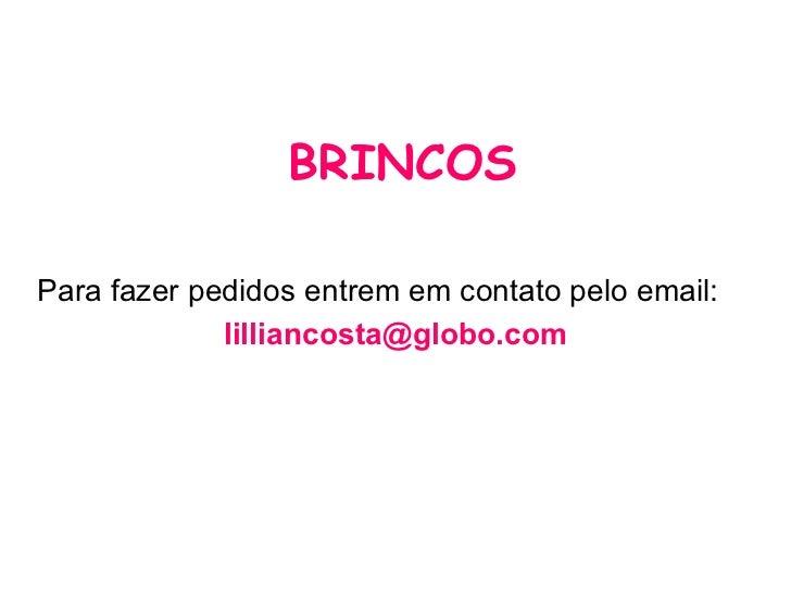 BRINCOS <ul><li>Para fazer pedidos entrem em contato pelo email: </li></ul><ul><li>[email_address] </li></ul>