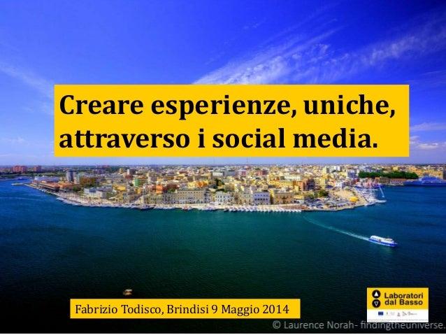 Creare esperienze, uniche, attraverso i social media. Fabrizio Todisco, Brindisi 9 Maggio 2014