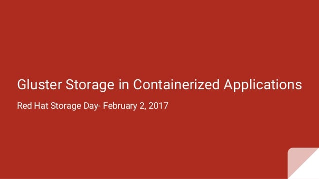 Gluster Storage in Containerized Applications Red Hat Storage Day- February 2, 2017