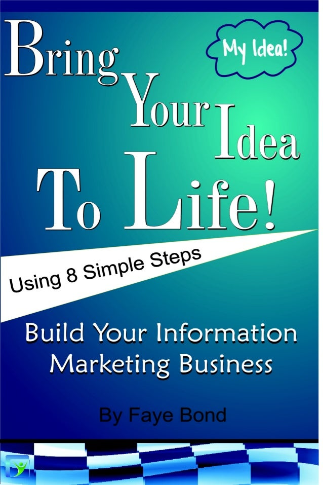 Bring Your Idea To Life! Using 8 Simple Steps Build Your Information Marketing Business By Faye Bond Bond Global Enterpris...