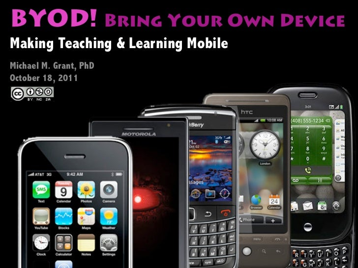 BYOD! Bring Your Own DeviceMaking Teaching & Learning MobileMichael M. Grant, PhDOctober 18, 2011