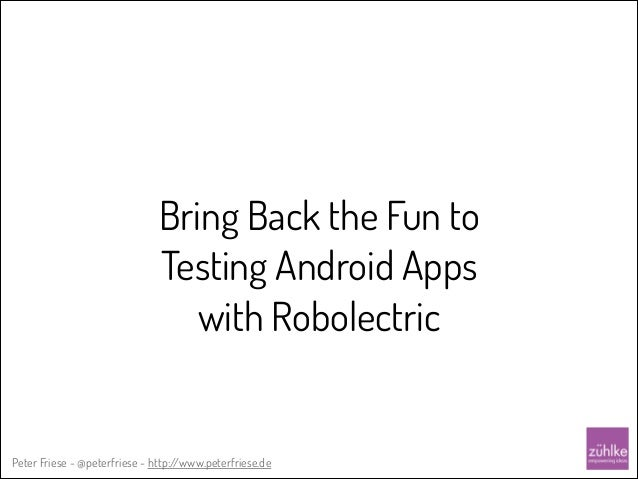 Bring Back the Fun to Testing Android Apps with Robolectric  Peter Friese - @peterfriese - http:/ /www.peterfriese.de