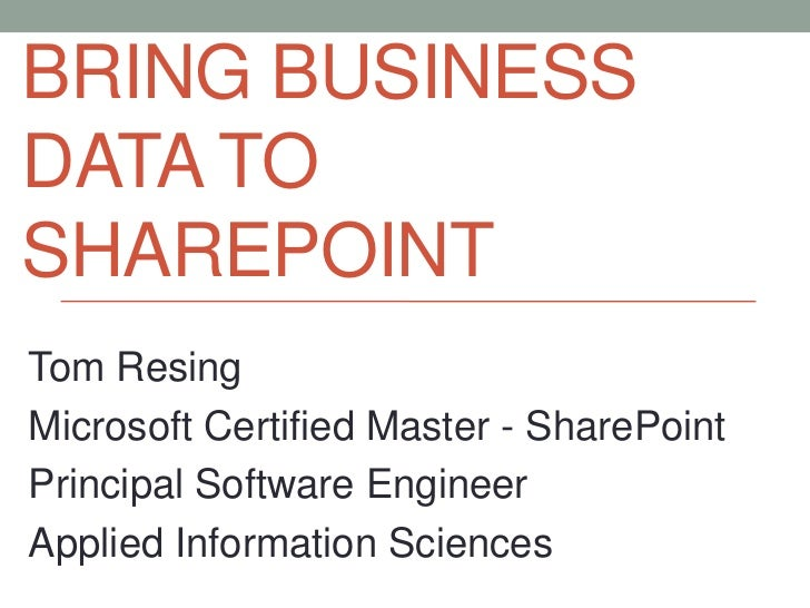 BRING BUSINESSDATA TOSHAREPOINTTom ResingMicrosoft Certified Master - SharePointPrincipal Software EngineerApplied Informa...