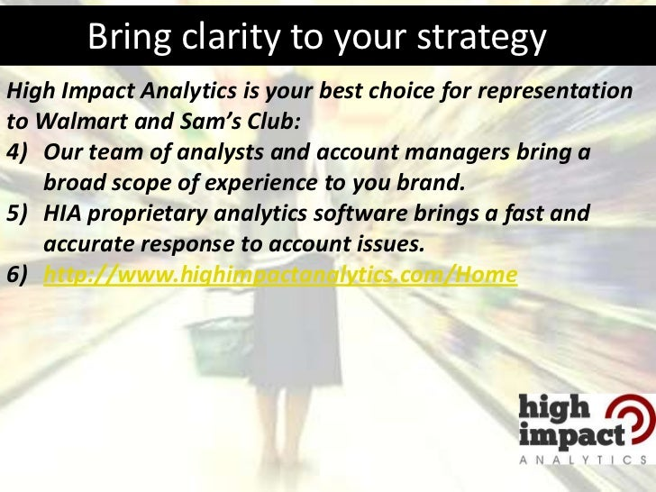 Bring clarity to your strategyHigh Impact Analytics is your best choice for representationto Walmart and Sam's Club:4) Our...