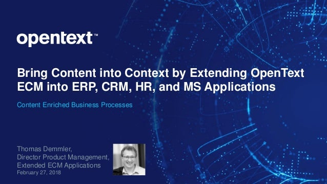 Bring Content into Context by Extending OpenText ECM into ERP, CRM, HR, and MS Applications Content Enriched Business Proc...
